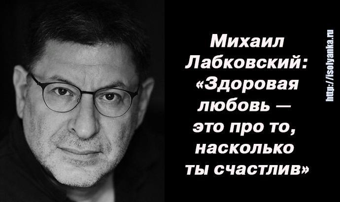 Михаил Лабковский:  «Здоровая  любовь —  это про то,  насколько  ты счастлив»!