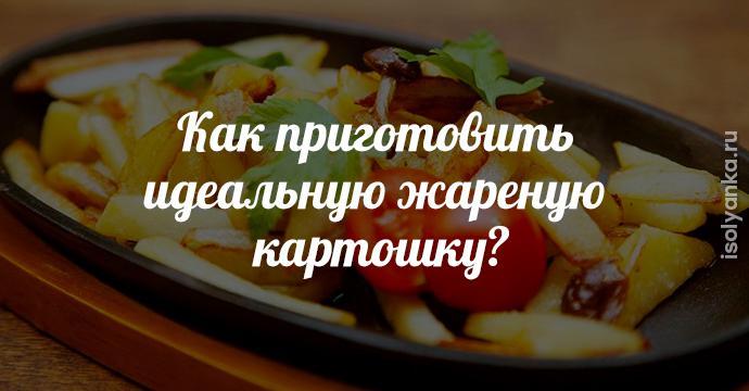 Как приготовить идеальную жареную картошку? 7 тонкостей приготовления! | 10