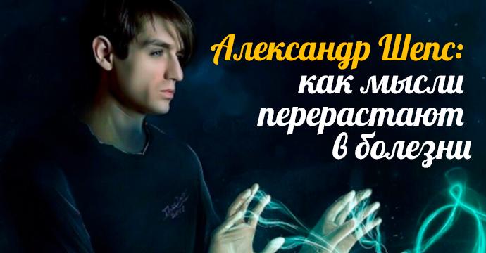 Александр Шепс: как мысли перерастают в болезни | 23
