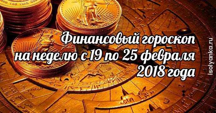 Финансовый гороскоп на неделю с 19 по 25 февраля 2018 года | 24