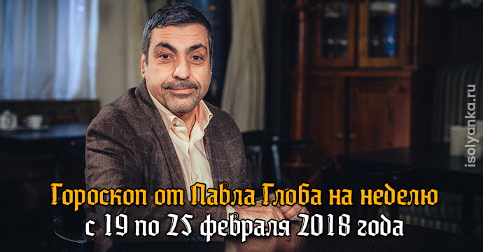 Гороскоп Павла Глоба на неделю с 19 по 25 февраля 2018 года | 13