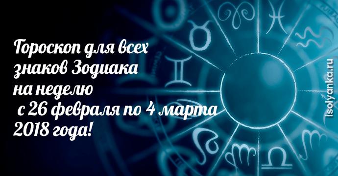 Гороскоп на неделю с 26 февраля по 4 марта 2018 года для каждого Знака Зодиака | 11