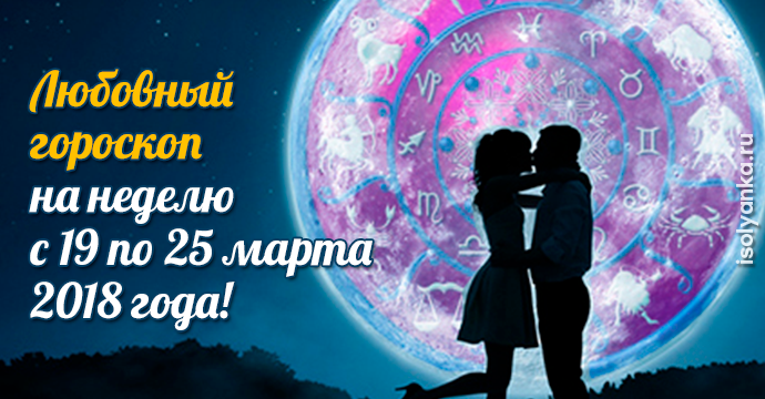 Любовный гороскоп на неделю c 19 по 25 марта 2018 года | 23