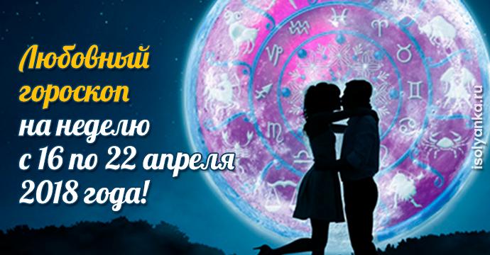 Любовный гороскоп на неделю с 16 по 22 апреля 2018 года | 7