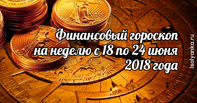 Финансовый гороскоп на неделю с 18 по 24 июня 2018 года | 25