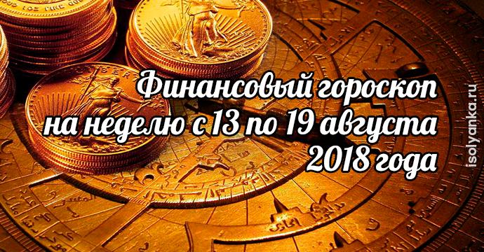 Гороскоп финансов на неделю с 13 по 19 августа 2018 года | 13